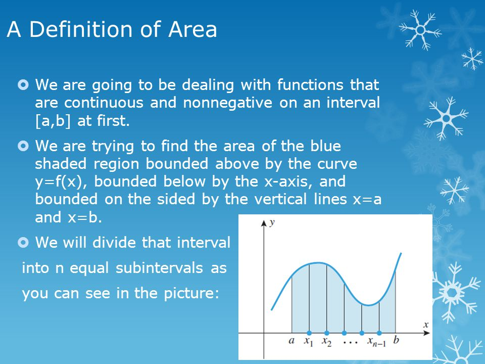 A Definition of Area We are going to be dealing with functions that are continuous and nonnegative on an interval [a,b] at first.